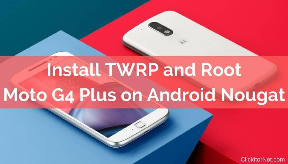 How to Install TWRP and root Moto G4 Plus | Click It or Not