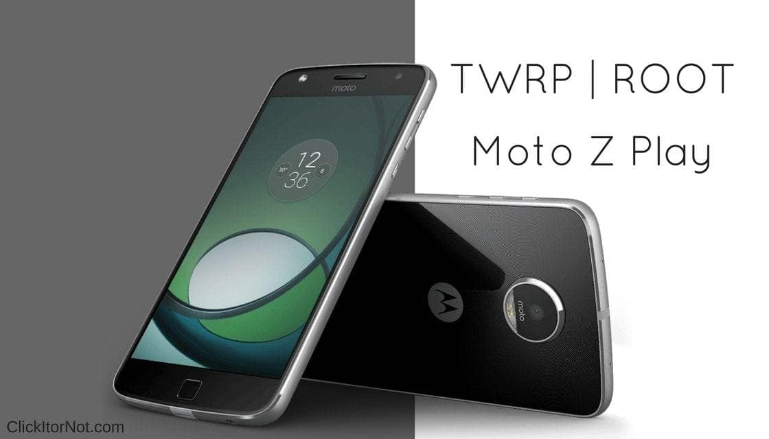 How to Install TWRP Recovery and Root Moto Z Play | Click It